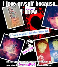 Poster: i  love  myself  because  i  know    that  im  pretty and cute and  also beautiful i dont  care