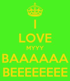 Poster: I LOVE MYYY BAAAAAA BEEEEEEEE