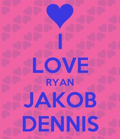 Poster: I LOVE RYAN JAKOB DENNIS