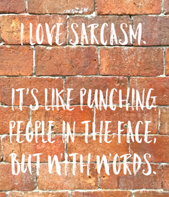 Poster: I love sarcasm.  It's like punching people in the face, but with words.