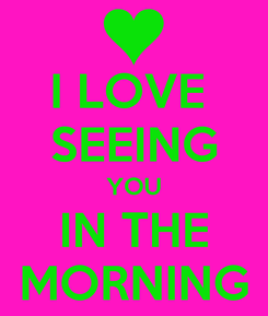 Poster: I LOVE  SEEING YOU IN THE MORNING