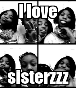 Poster: I love sisterzzz
