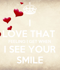 Poster: I LOVE THAT  FEELING I GET WHEN I SEE YOUR SMILE