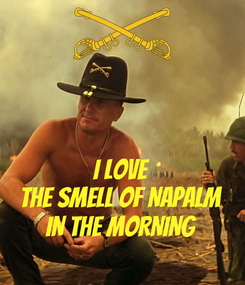 Poster:   I LOVE THE SMELL OF NAPALM IN THE MORNING