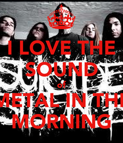 Poster: I LOVE THE SOUND of METAL IN THE MORNING