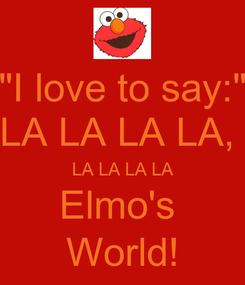 "Poster: ""I love to say:"" LA LA LA LA,  LA LA LA LA Elmo's  World!"