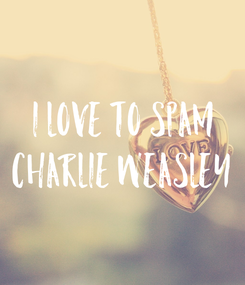 Poster: I love to spam Charlie Weasley