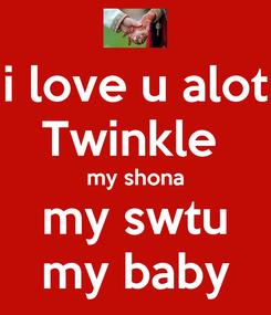 Poster: i love u alot Twinkle  my shona my swtu my baby