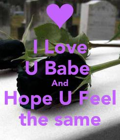 Poster: I Love U Babe  And Hope U Feel  the same