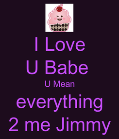 Poster: I Love U Babe  U Mean everything 2 me Jimmy
