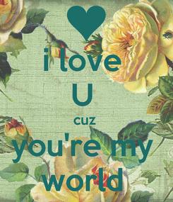 Poster: i love  U  cuz  you're my  world