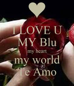 Poster: I LOVE U MY Blu my heart my world Te Amo
