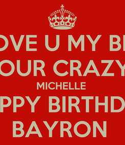 Poster: I LOVE U MY BRO! FROM YOUR CRAZY SISTER  MICHELLE  HAPPY BIRTHDAY BAYRON
