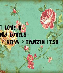 Poster: I love u  my lovely  Chepa Stanzin Itso