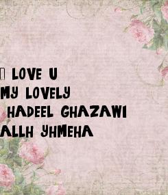 Poster: I love u  my lovely  hadeel ghazawi  allh yhmeha