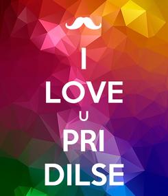 Poster: I  LOVE  U PRI DILSE