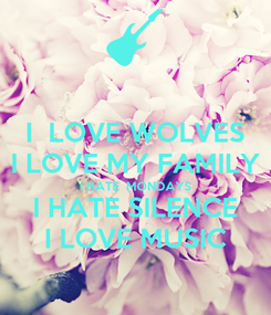 Poster: I  LOVE WOLVES I LOVE MY FAMILY I HATE  MONDAYS I HATE SILENCE I LOVE MUSIC