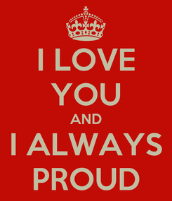 Poster: I LOVE YOU AND I ALWAYS PROUD