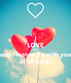 Poster: I LOVE YOU and i wanna be with you at all times