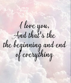 Poster: I love you, And that's the the beginning and end of everything