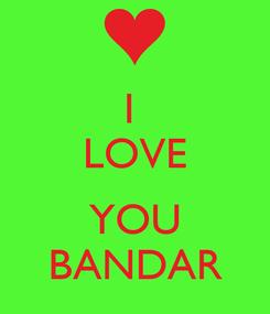 Poster: I  LOVE  YOU BANDAR