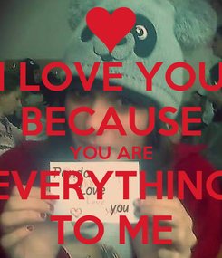 Poster: I LOVE YOU BECAUSE YOU ARE EVERYTHING TO ME