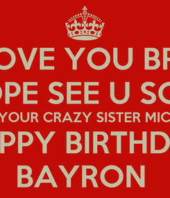 Poster: I LOVE YOU BRO! I HOPE SEE U SOON FROM YOUR CRAZY SISTER MICHELLE  HAPPY BIRTHDAY BAYRON
