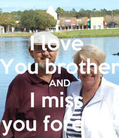 Poster: I love  You brother AND I miss  you forever