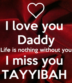 Poster: I love you  Daddy Life is nothing without you I miss you  TAYYIBAH