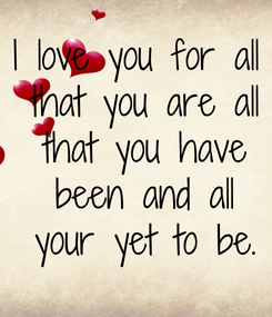 Poster: I love you for all  that you are all  that you have  been and all  your yet to be.