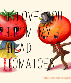 Poster: i love you  from my  head  tomatoes