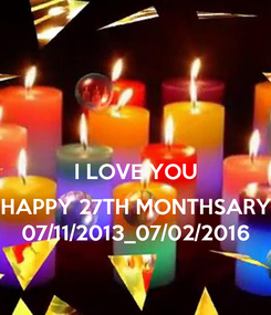 Poster:  I LOVE YOU  HAPPY 27TH MONTHSARY 07/11/2013_07/02/2016
