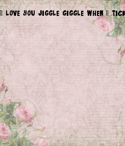 Poster: I love you jiggle giggle when I tickle you