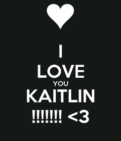 Poster: I LOVE YOU KAITLIN !!!!!!! <3