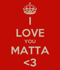 Poster: I LOVE YOU MATTA <3