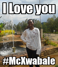 Poster: I Love you #McXwabale