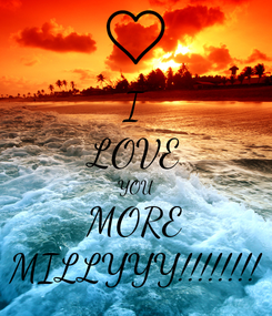 Poster: I LOVE YOU MORE MILLYYY!!!!!!!!