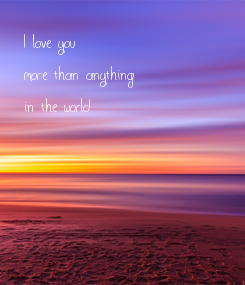 Poster: I love you  more than anything in the world