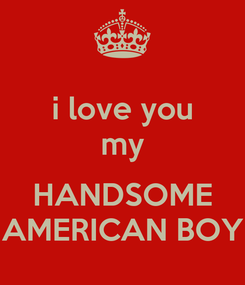 Poster: i love you my  HANDSOME AMERICAN BOY