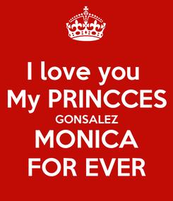 Poster: I love you  My PRINCCES GONSALEZ MONICA FOR EVER