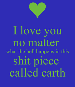 Poster: I love you no matter  what the hell happens in this shit piece  called earth