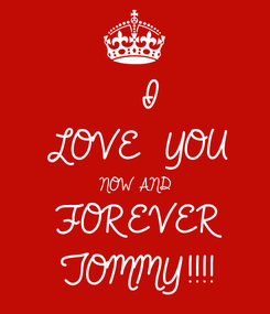 Poster:   I LOVE  YOU NOW AND  FOREVER TOMMY!!!!