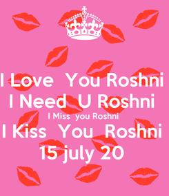 Poster: I Love  You Roshni  I Need  U Roshni  I Miss  you Roshni  I Kiss  You  Roshni  15 july 20