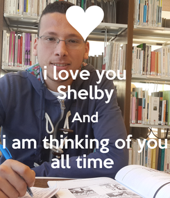 Poster: i love you Shelby And i am thinking of you all time