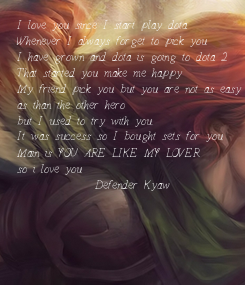 Poster: I love you since I start play dota Whenever I always forget to pick you  I have grown and dota is going to dota 2 That started you make me happy My friend