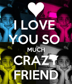 Poster: I LOVE  YOU SO  MUCH CRAZY FRIEND