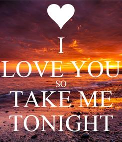 Poster: I LOVE YOU SO TAKE ME TONIGHT