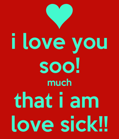 Poster: i love you soo! much that i am  love sick!!