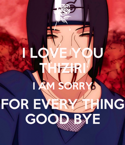 Poster: I LOVE YOU THIZIRI I AM SORRY FOR EVERY THING GOOD BYE