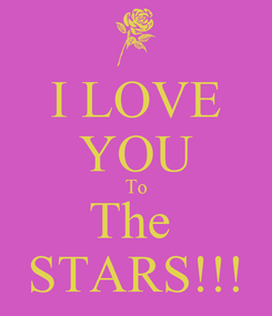 Poster: I LOVE YOU To The  STARS!!!